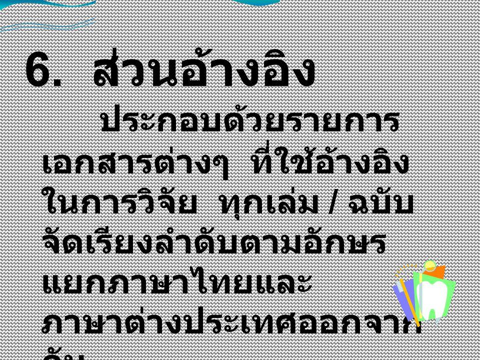 6. ส่วนอ้างอิง ประกอบด้วยรายการ เอกสารต่างๆ ที่ใช้อ้างอิง ในการวิจัย ทุกเล่ม / ฉบับ จัดเรียงลำดับตามอักษร แยกภาษาไทยและ ภาษาต่างประเทศออกจาก กัน