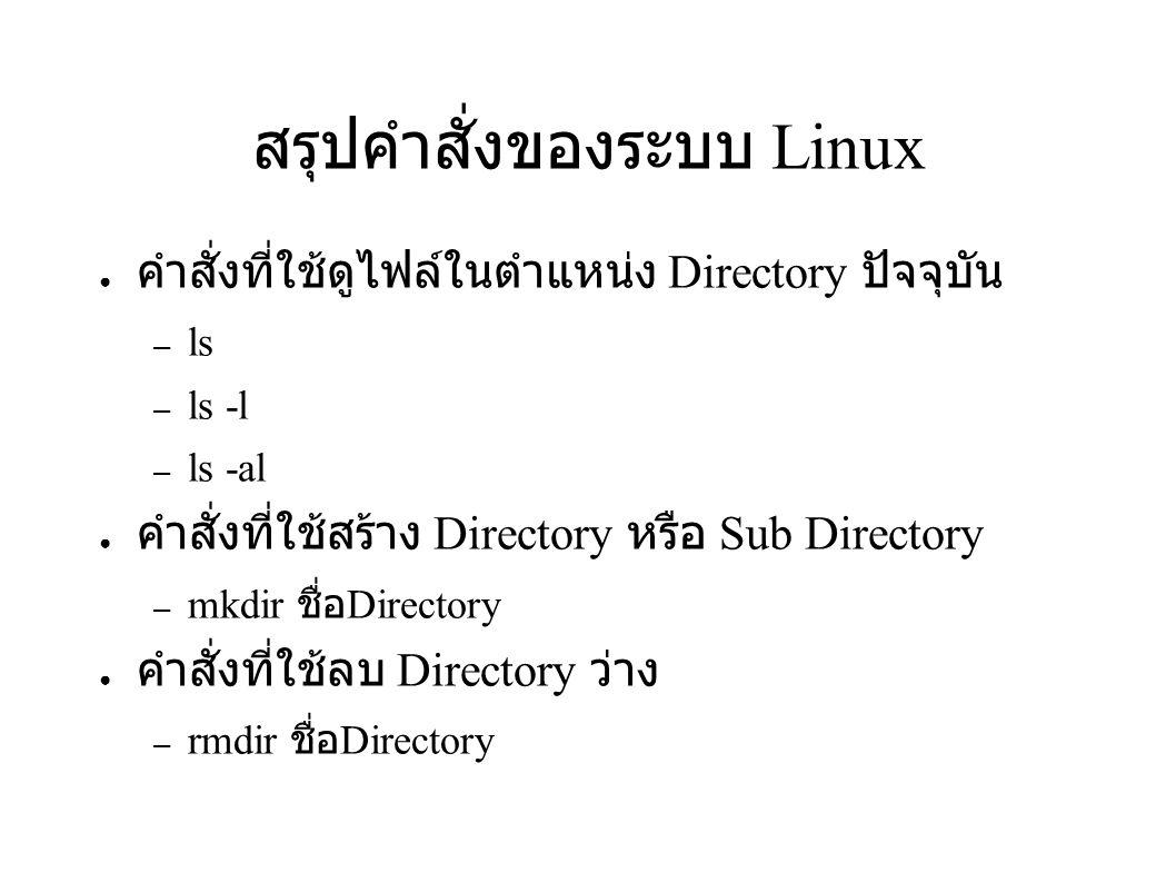 สรุปคำสั่งของระบบ Linux ● คำสั่งที่ใช้ดูไฟล์ในตำแหน่ง Directory ปัจจุบัน – ls – ls -l – ls -al ● คำสั่งที่ใช้สร้าง Directory หรือ Sub Directory – mkdi