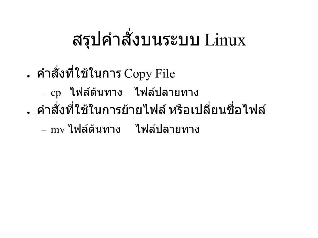 สรุปคำสั่งบนระบบ Linux ● คำสั่งที่ใช้ในการ Copy File – cp ไฟล์ต้นทาง ไฟล์ปลายทาง ● คำสั่งที่ใช้ในการย้ายไฟล์ หรือเปลี่ยนชื่อไฟล์ – mv ไฟล์ต้นทาง ไฟล์ป