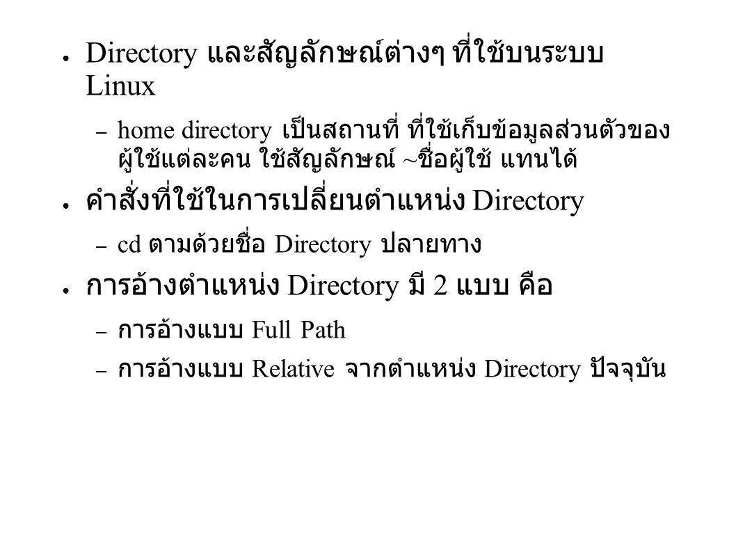 ● Directory และสัญลักษณ์ต่างๆ ที่ใช้บนระบบ Linux – home directory เป็นสถานที่ ที่ใช้เก็บข้อมูลส่วนตัวของ ผู้ใช้แต่ละคน ใช้สัญลักษณ์ ~ ชื่อผู้ใช้ แทนได