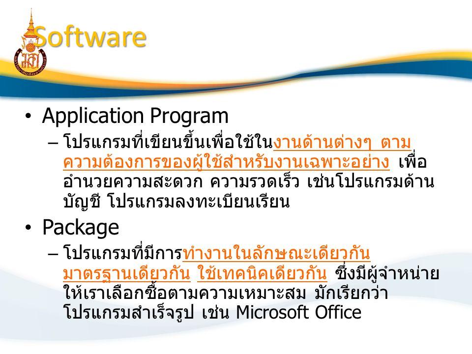 Application Program – โปรแกรมที่เขียนขึ้นเพื่อใช้ในงานด้านต่างๆ ตาม ความต้องการของผู้ใช้สำหรับงานเฉพาะอย่าง เพื่อ อำนวยความสะดวก ความรวดเร็ว เช่นโปรแกรมด้าน บัญชี โปรแกรมลงทะเบียนเรียน Package – โปรแกรมที่มีการทำงานในลักษณะเดียวกัน มาตรฐานเดียวกัน ใช้เทคนิคเดียวกัน ซึ่งมีผู้จำหน่าย ให้เราเลือกซื้อตามความเหมาะสม มักเรียกว่า โปรแกรมสำเร็จรูป เช่น Microsoft Office Software
