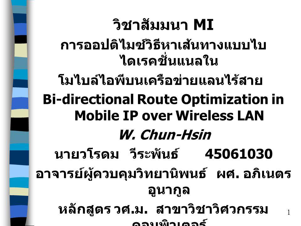 1 วิชาสัมมนา MI การออปติไมซ์วิธีหาเส้นทางแบบไบ ไดเรคชั่นแนลใน โมไบล์ไอพีบนเครือข่ายแลนไร้สาย Bi-directional Route Optimization in Mobile IP over Wireless LAN W.