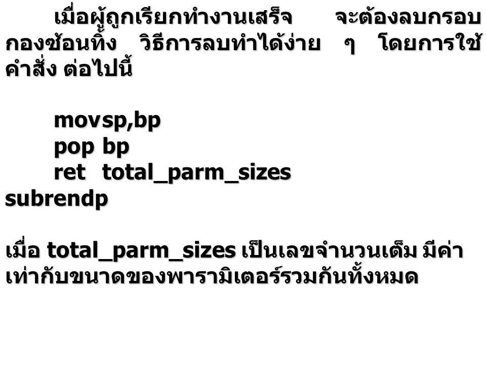 เมื่อผู้ถูกเรียกทำงานเสร็จ จะต้องลบกรอบ กองซ้อนทิ้ง วิธีการลบทำได้ง่าย ๆ โดยการใช้ คำสั่ง ต่อไปนี้ movsp,bp popbp rettotal_parm_sizes subrendp เมื่อ t