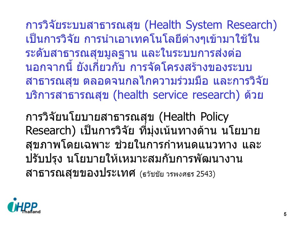 5 การวิจัยระบบสาธารณสุข (Health System Research) เป็นการวิจัย การนำเอาเทคโนโลยีต่างๆเข้ามาใช้ใน ระดับสาธารณสุขมูลฐาน และในระบบการส่งต่อ นอกจากนี้ ยังเกี่ยวกับ การจัดโครงสร้างของระบบ สาธารณสุข ตลอดจนกลไกความร่วมมือ และการวิจัย บริการสาธารณสุข (health service research) ด้วย การวิจัยนโยบายสาธารณสุข (Health Policy Research) เป็นการวิจัย ที่มุ่งเน้นทางด้าน นโยบาย สุขภาพโดยเฉพาะ ช่วยในการกำหนดแนวทาง และ ปรับปรุง นโยบายให้เหมาะสมกับการพัฒนางาน สาธารณสุขของประเทศ (ธวัชชัย วรพงศธร 2543)
