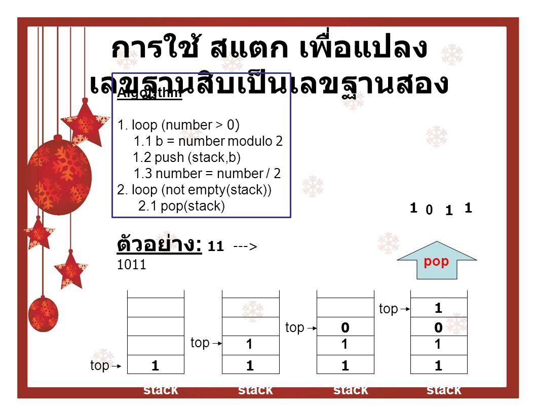 การใช้ สแตก เพื่อแปลง เลขฐานสิบเป็นเลขฐานสอง ตัวอย่าง : 11 ---> 1011 Algorithm 1. loop (number > 0) 1.1 b = number modulo 2 1.2 push (stack,b) 1.3 num
