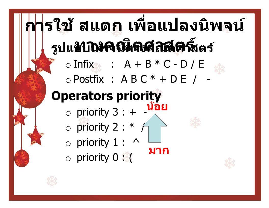 การใช้ สแตก เพื่อแปลงนิพจน์ ทางคณิตศาสตร์ รูปแบบนิพจน์ทางคณิตศาสตร์ o Infix : A + B * C - D / E o Postfix : A B C * + D E / - Operators priority o pri