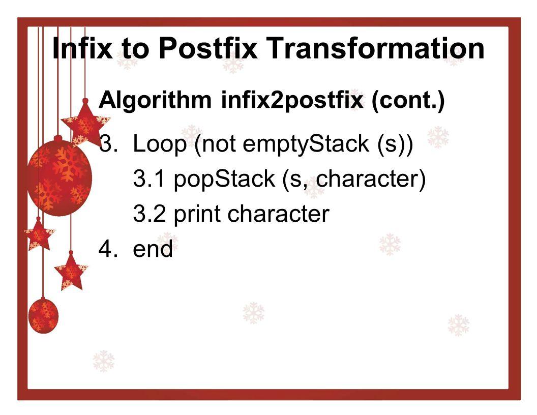 Infix to Postfix Transformation Algorithm infix2postfix (cont.) 3. Loop (not emptyStack (s)) 3.1 popStack (s, character) 3.2 print character 4. end