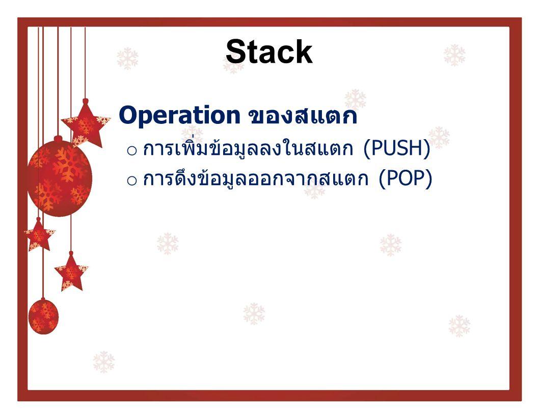 Stack การเพิ่มข้อมูลลงในสแตก (PUSH) o ในการ PUSH ข้อมูลต้องตรวจสอบก่อนว่าส แตกเต็มหรือไม่ โดยใช้เงื่อนไข TOP = N หรือไม่ เมื่อ N คือขนาดของสแตก o หาก TOP = N แสดงว่าสแตกเต็ม o หากสแตกเต็มจะไม่สามารถนำข้อมูลเข้าไป ในสแตกได้อีก
