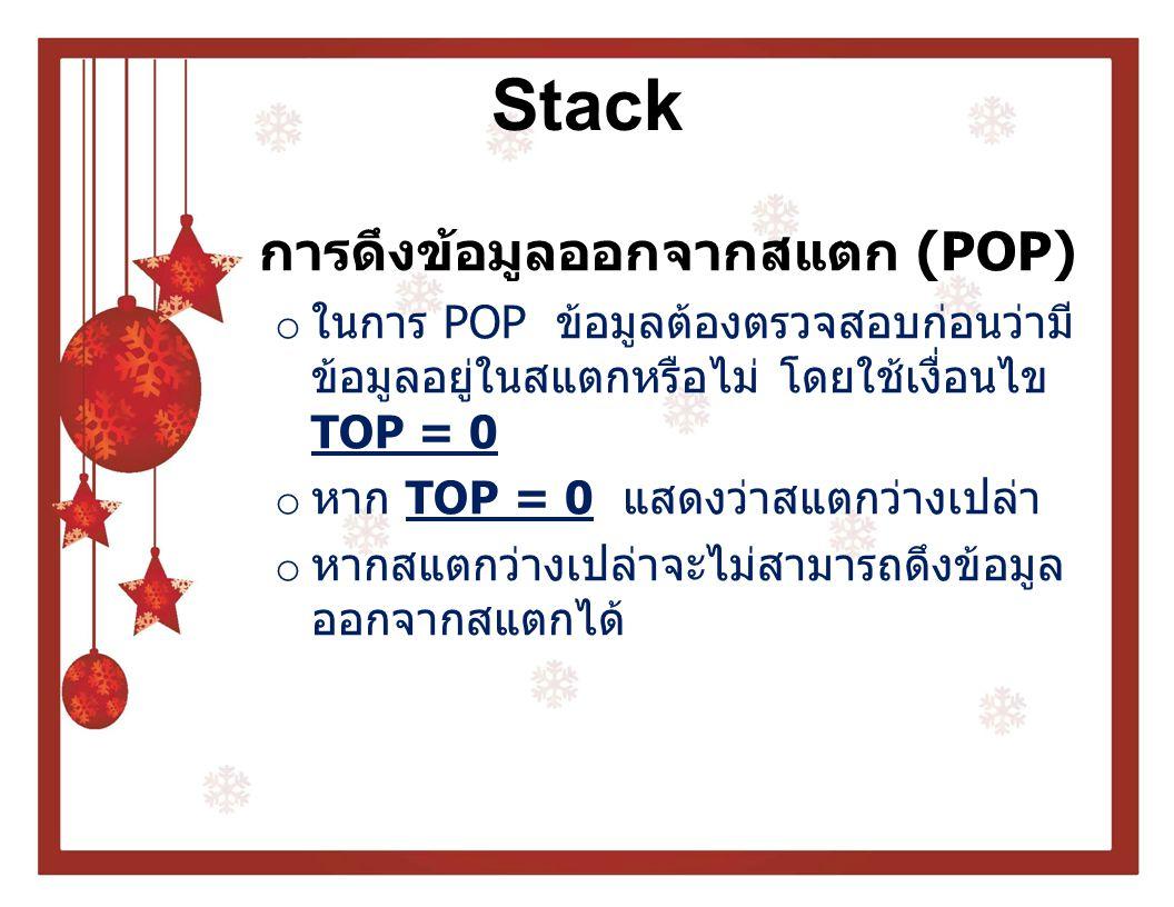Stack การดึงข้อมูลออกจากสแตก (POP) o ในการ POP ข้อมูลต้องตรวจสอบก่อนว่ามี ข้อมูลอยู่ในสแตกหรือไม่ โดยใช้เงื่อนไข TOP = 0 o หาก TOP = 0 แสดงว่าสแตกว่าง
