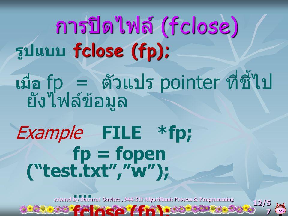 created by Dararat Saeleee, 344-211 Algorithmic Process & Programming 12/5 7 การปิดไฟล์ (fclose) fclose (fp); รูปแบบ fclose (fp); เมื่อ fp = ตัวแปร po