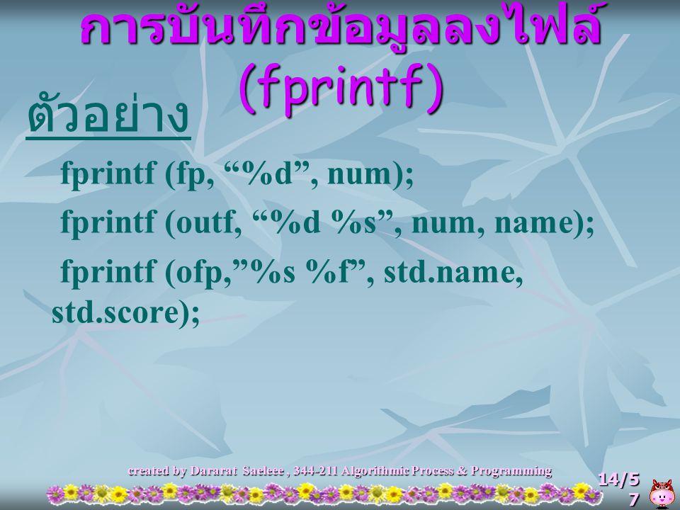 "created by Dararat Saeleee, 344-211 Algorithmic Process & Programming 14/5 7 การบันทึกข้อมูลลงไฟล์ (fprintf) ตัวอย่าง fprintf (fp, ""%d"", num); fprintf"