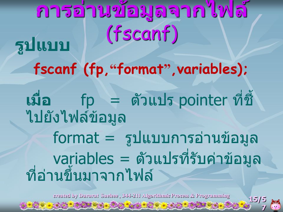 "created by Dararat Saeleee, 344-211 Algorithmic Process & Programming 15/5 7 การอ่านข้อมูลจากไฟล์ (fscanf) รูปแบบ fscanf (fp, "" format "",variables); เ"