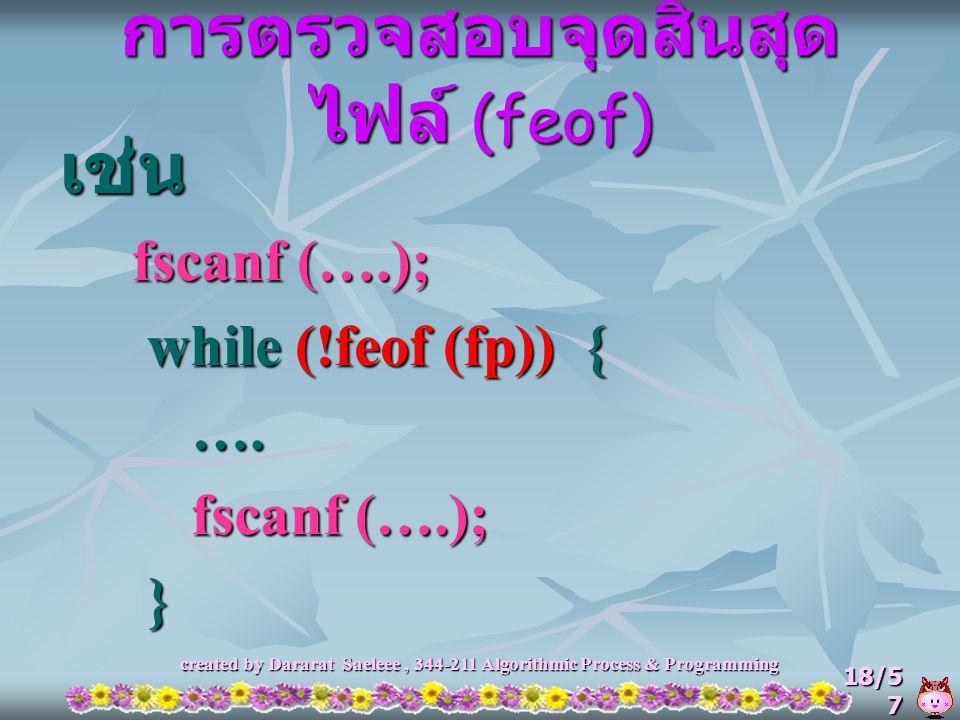 created by Dararat Saeleee, 344-211 Algorithmic Process & Programming 18/5 7 การตรวจสอบจุดสิ้นสุด ไฟล์ (feof) เช่น fscanf (….); fscanf (….); while (!f