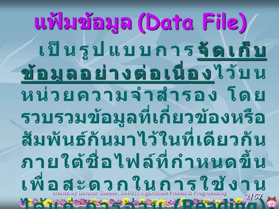created by Dararat Saeleee, 344-211 Algorithmic Process & Programming 2/57 แฟ้มข้อมูล (Data File) จัดเก็บ ข้อมูลอย่างต่อเนื่อง เป็นรูปแบบการจัดเก็บ ข้