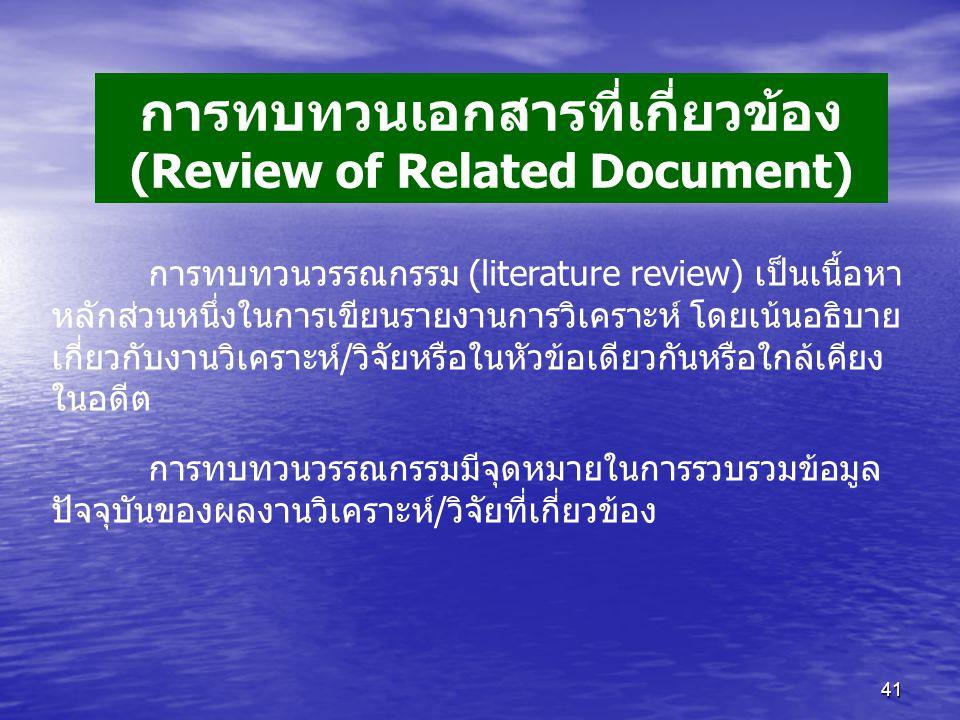 41 การทบทวนเอกสารที่เกี่ยวข้อง (Review of Related Document) การทบทวนวรรณกรรม (literature review) เป็นเนื้อหา หลักส่วนหนึ่งในการเขียนรายงานการวิเคราะห์