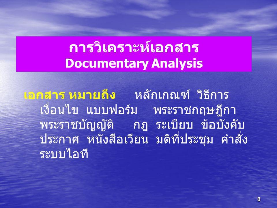 8 การวิเคราะห์เอกสาร Documentary Analysis เอกสาร หมายถึง หลักเกณฑ์ วิธีการ เงื่อนไข แบบฟอร์ม พระราชกฤษฎีกา พระราชบัญญัติ กฎ ระเบียบ ข้อบังคับ ประกาศ ห