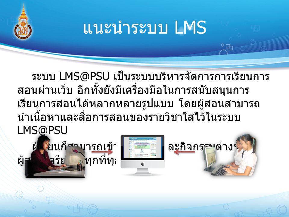 แนะนำระบบ LMS ระบบ LMS@PSU เป็นระบบบริหารจัดการการเรียนการ สอนผ่านเว็บ อีกทั้งยังมีเครื่องมือในการสนับสนุนการ เรียนการสอนได้หลากหลายรูปแบบ โดยผู้สอนสา