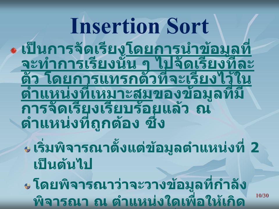 10/30 Insertion Sort เป็นการจัดเรียงโดยการนำข้อมูลที่ จะทำการเรียงนั้น ๆ ไปจัดเรียงทีละ ตัว โดยการแทรกตัวที่จะเรียงไว้ใน ตำแหน่งที่เหมาะสมของข้อมูลที่