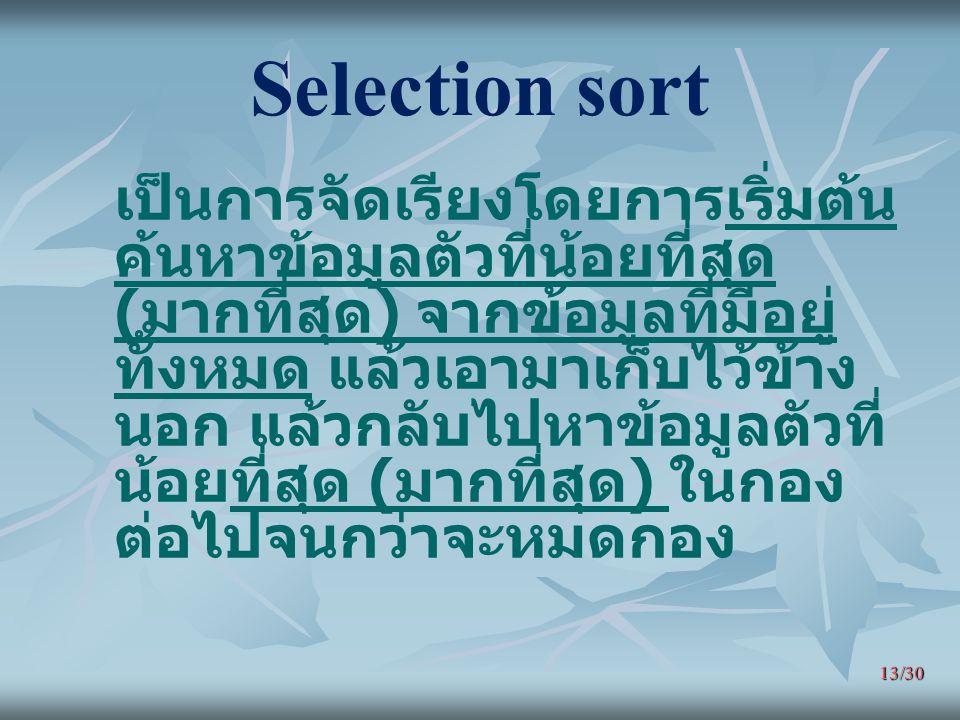 13/30 Selection sort เป็นการจัดเรียงโดยการเริ่มต้น ค้นหาข้อมูลตัวที่น้อยที่สุด ( มากที่สุด ) จากข้อมูลที่มีอยู่ ทั้งหมด แล้วเอามาเก็บไว้ข้าง นอก แล้วก
