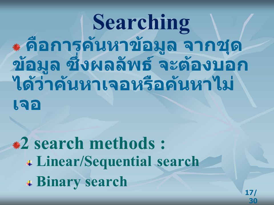 17/ 30 Searching คือการค้นหาข้อมูล จากชุด ข้อมูล ซึ่งผลลัพธ์ จะต้องบอก ได้ว่าค้นหาเจอหรือค้นหาไม่ เจอ 2 search methods : Linear/Sequential search Bina