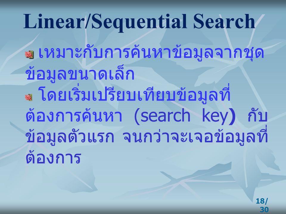 18/ 30 Linear/Sequential Search เหมาะกับการค้นหาข้อมูลจากชุด ข้อมูลขนาดเล็ก โดยเริ่มเปรียบเทียบข้อมูลที่ ต้องการค้นหา (search key) กับ ข้อมูลตัวแรก จน