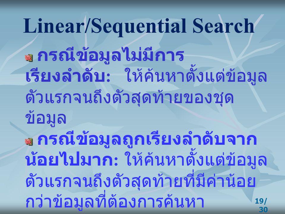 19/ 30 Linear/Sequential Search กรณีข้อมูลไม่มีการ เรียงลำดับ : ให้ค้นหาตั้งแต่ข้อมูล ตัวแรกจนถึงตัวสุดท้ายของชุด ข้อมูล กรณีข้อมูลถูกเรียงลำดับจาก น้