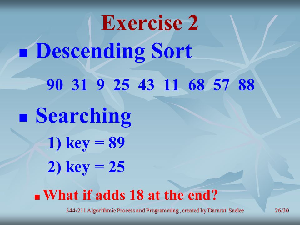 26/30 Exercise 2 Descending Sort 90 31 9 25 43 11 68 57 88 Searching 1) key = 89 2) key = 25 What if adds 18 at the end? 344-211 Algorithmic Process a