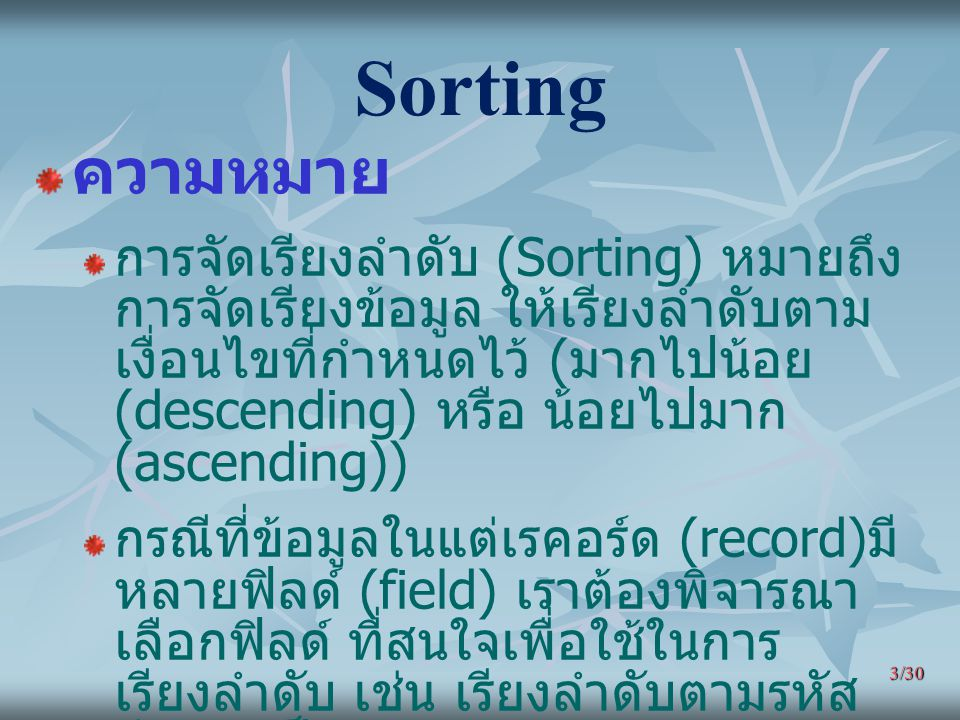 3/30 Sorting ความหมาย การจัดเรียงลำดับ (Sorting) หมายถึง การจัดเรียงข้อมูล ให้เรียงลำดับตาม เงื่อนไขที่กำหนดไว้ ( มากไปน้อย (descending) หรือ น้อยไปมา