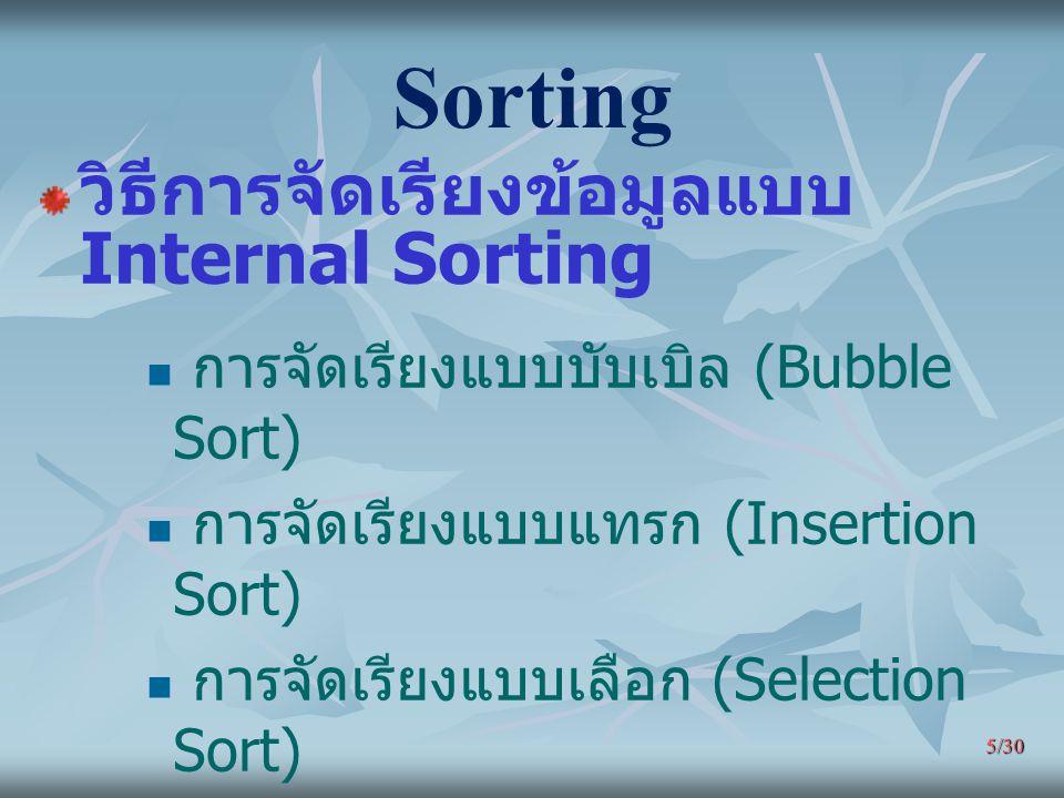 5/30 Sorting วิธีการจัดเรียงข้อมูลแบบ Internal Sorting การจัดเรียงแบบบับเบิล (Bubble Sort) การจัดเรียงแบบแทรก (Insertion Sort) การจัดเรียงแบบเลือก (Se