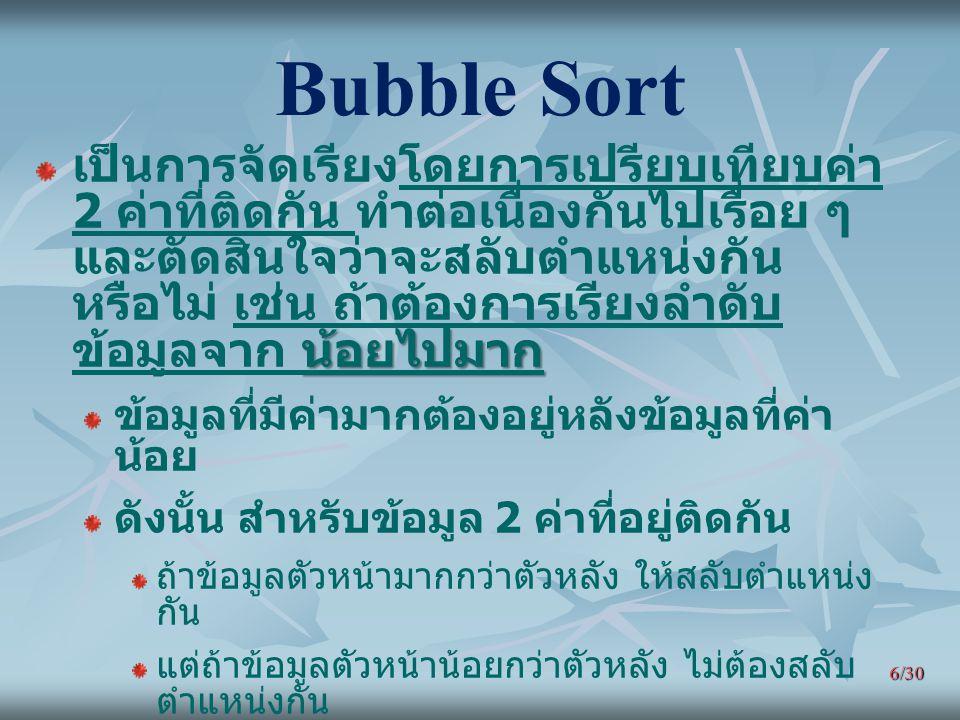 6/30 Bubble Sort น้อยไปมาก เป็นการจัดเรียงโดยการเปรียบเทียบค่า 2 ค่าที่ติดกัน ทำต่อเนื่องกันไปเรื่อย ๆ และตัดสินใจว่าจะสลับตำแหน่งกัน หรือไม่ เช่น ถ้า