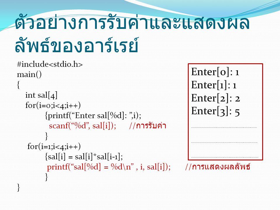 ตัวอย่างการรับค่าและแสดงผล ลัพธ์ของอาร์เรย์ #include main() { int sal[4] for(i=0;i<4;i++) {printf( Enter sal[%d]: ,i); scanf( %d , sal[i]); // การรับค่า } for(i=1;i<4;i++) {sal[i] = sal[i]*sal[i-1]; printf( sal[%d] = %d\n , i, sal[i]);// การแสดงผลลัพธ์ } Enter[0]: 1 Enter[1]: 1 Enter[2]: 2 Enter[3]: 5 …………………………………………………………………………… …………………………………………………………………………….
