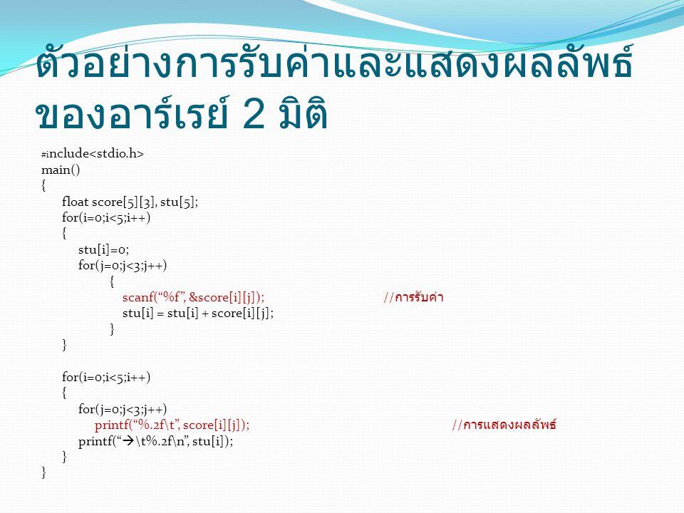 ตัวอย่างการรับค่าและแสดงผลลัพธ์ ของอาร์เรย์ 2 มิติ #i nclude main() { float score[5][3], stu[5]; for(i=0;i<5;i++) { stu[i]=0; for(j=0;j<3;j++) { scanf( %f , &score[i][j]);// การรับค่า stu[i] = stu[i] + score[i][j]; } for(i=0;i<5;i++) { for(j=0;j<3;j++) printf( %.2f\t , score[i][j]);// การแสดงผลลัพธ์ printf(  \t%.2f\n , stu[i]); }