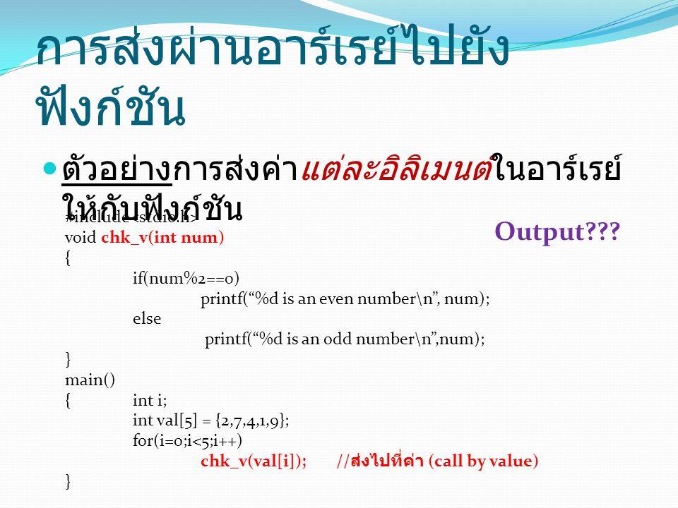 การส่งผ่านอาร์เรย์ไปยัง ฟังก์ชัน ตัวอย่างการส่งค่าแต่ละอิลิเมนต์ในอาร์เรย์ ให้กับฟังก์ชัน #include void chk_v(int num) { if(num%2==0) printf( %d is an even number\n , num); else printf( %d is an odd number\n ,num); } main() {int i; int val[5] = {2,7,4,1,9}; for(i=0;i<5;i++) chk_v(val[i]); // ส่งไปที่ค่า (call by value) } Output???