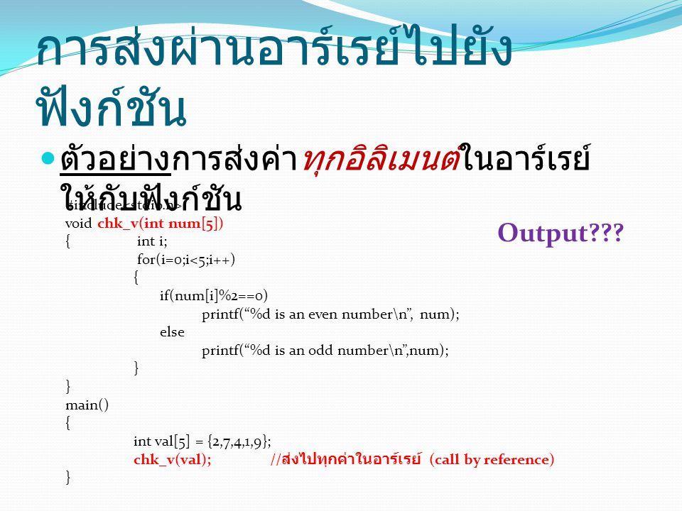 การส่งผ่านอาร์เรย์ไปยัง ฟังก์ชัน ตัวอย่างการส่งค่าทุกอิลิเมนต์ในอาร์เรย์ ให้กับฟังก์ชัน #include void chk_v(int num[5]) { int i; for(i=0;i<5;i++) { if(num[i]%2==0) printf( %d is an even number\n , num); else printf( %d is an odd number\n ,num); } main() { int val[5] = {2,7,4,1,9}; chk_v(val); // ส่งไปทุกค่าในอาร์เรย์ (call by reference) } Output???