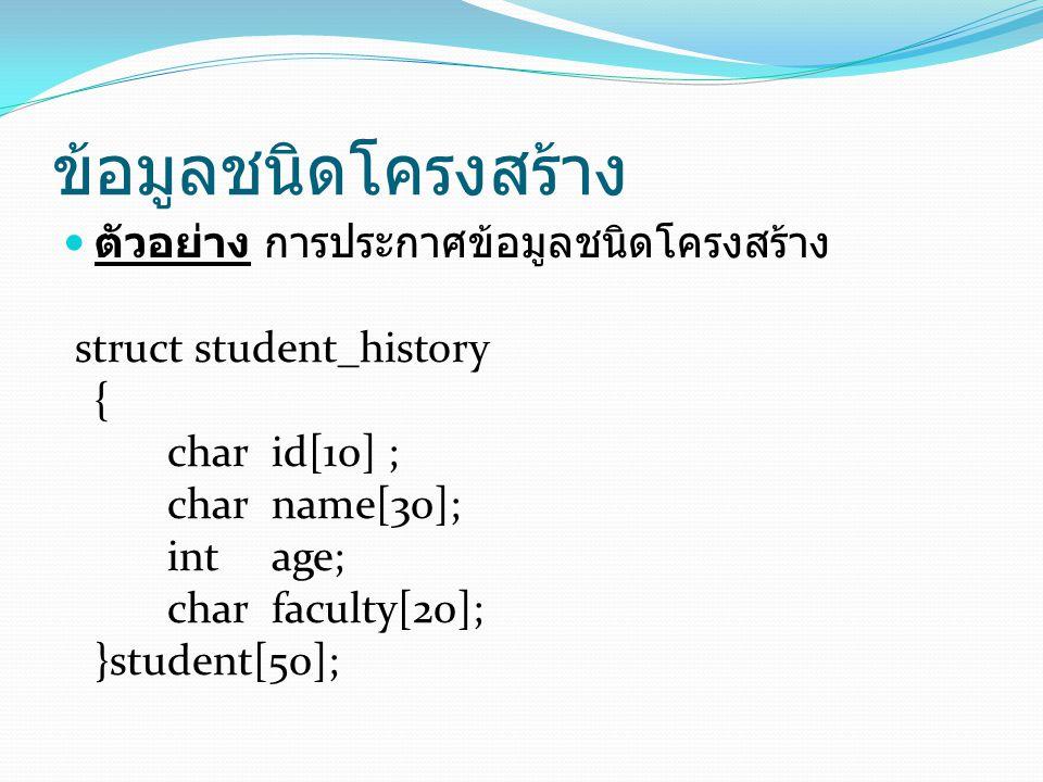 ข้อมูลชนิดโครงสร้าง ตัวอย่าง การประกาศข้อมูลชนิดโครงสร้าง struct student_history { char id[10] ; charname[30]; int age; char faculty[20]; }student[50];