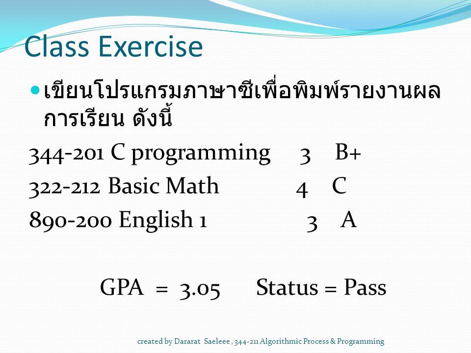 created by Dararat Saeleee, 344-211 Algorithmic Process & Programming Class Exercise เขียนโปรแกรมภาษาซีเพื่อพิมพ์รายงานผล การเรียน ดังนี้ 344-201 C programming 3 B+ 322-212 Basic Math 4 C 890-200 English 1 3 A GPA = 3.05 Status = Pass