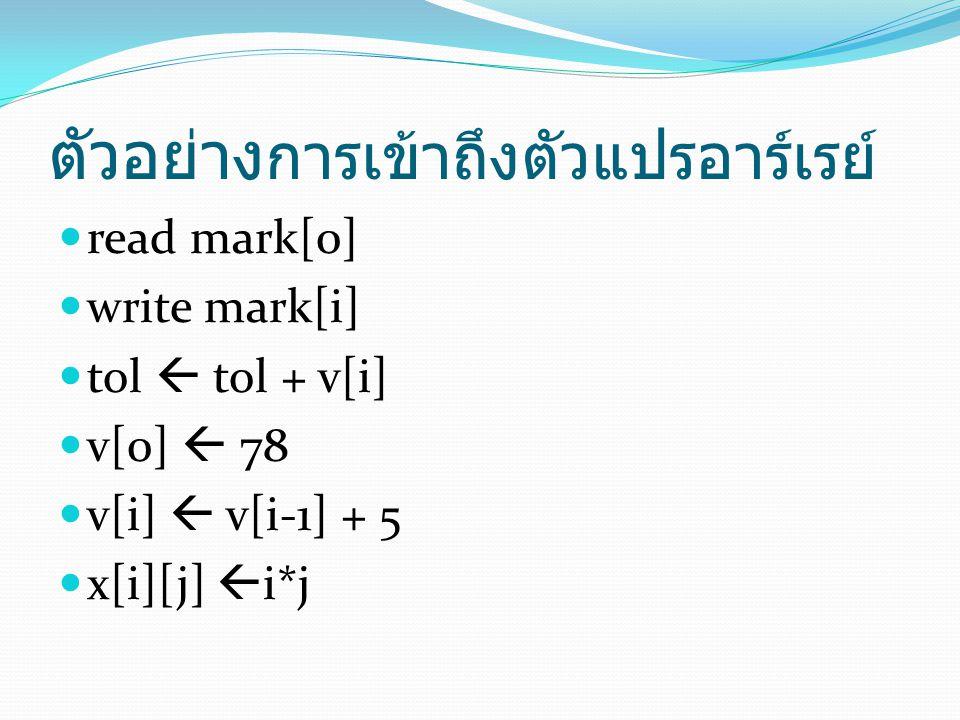 การใช้คำสั่ง for ในการเข้าถึง อาร์เรย์ 1 มิติ ตัวอย่าง ถ้าต้องการหาผลรวมของตัวแปร score 5 อิลิเมนต์ ทำได้ดังนี้ sum  score[0] + score[1] + score[2] + score[3] + score[4] เปลี่ยนเป็นใช้ for loop ได้ดังนี้ sum  0 for i  0 to 4 sum  sum + score[i]