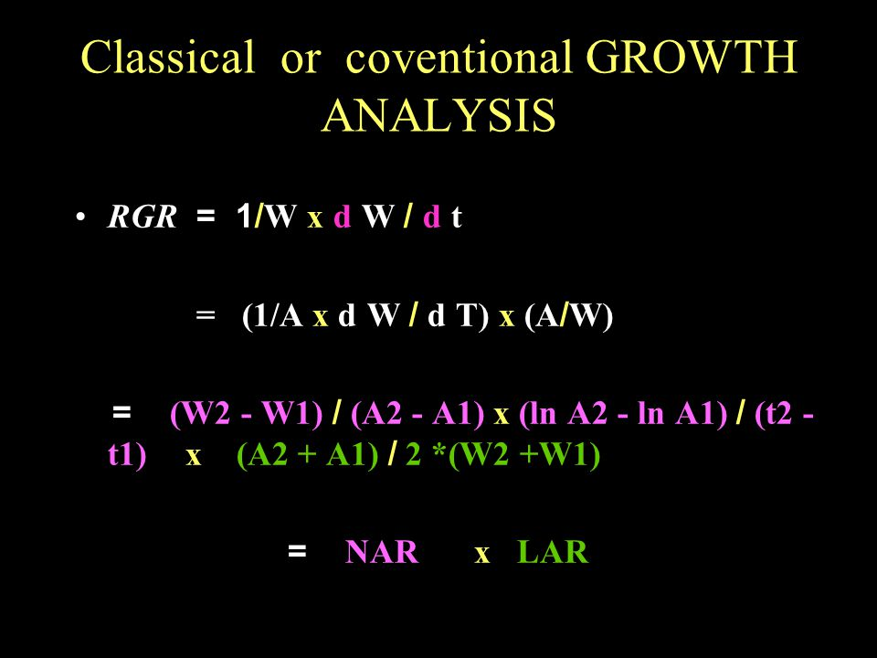 Classical or coventional GROWTH ANALYSIS RGR = 1/W x d  W / d  t = (1/A x d  W / d  T) x (A/W) = (W2 - W1) / (A2 - A1) x (ln A2 - ln A1) / (t2 - t1) x (A2 + A1) / 2 *(W2 +W1) = NAR x LAR