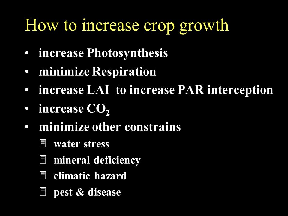 How to increase crop growth increase Photosynthesis minimize Respiration increase LAI to increase PAR interception increase CO 2 minimize other constrains 3 water stress 3 mineral deficiency 3 climatic hazard 3 pest & disease