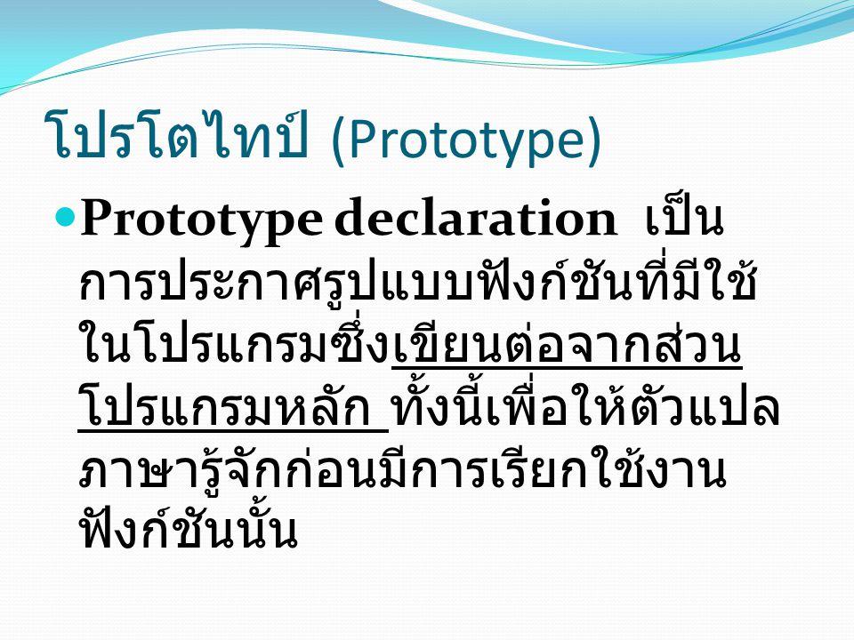โปรโตไทป์ (Prototype) Prototype declaration เป็น การประกาศรูปแบบฟังก์ชันที่มีใช้ ในโปรแกรมซึ่งเขียนต่อจากส่วน โปรแกรมหลัก ทั้งนี้เพื่อให้ตัวแปล ภาษารู้จักก่อนมีการเรียกใช้งาน ฟังก์ชันนั้น