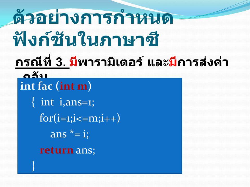 ตัวอย่างการเขียนโปรโตไทป์ float area (float, float); void func (int, float); void main() { int a; float triangle, b; triangle = area(3.5,4.0); scanf( %d %f ,&a,&b); func(a,b); } float area (float a, float b) { return 1.0/2 * a * b; } void func (int x, float y) { printf( answer = %f\n , y / (x * x)); } การเขียนโปรโต ไทป์ เขียนฟังก์ชันไว้หลัง main จึงต้องมีการ ประกาศโปรโตไทป์