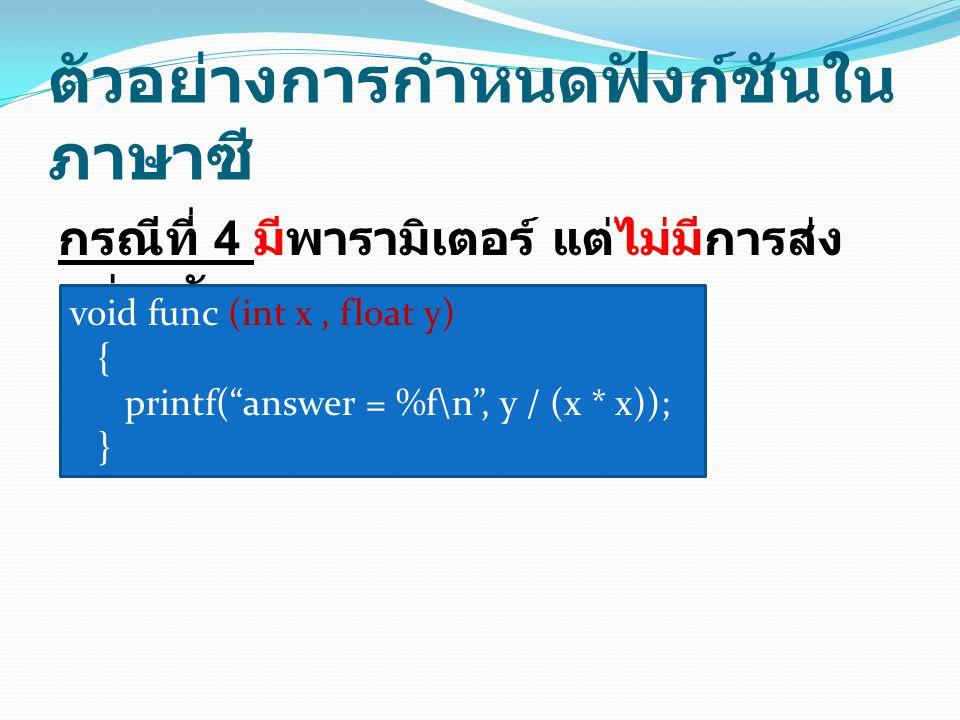 ตัวอย่างการกำหนดฟังก์ชันใน ภาษาซี กรณีที่ 4 มีพารามิเตอร์ แต่ไม่มีการส่ง ค่ากลับ void func (int x, float y) { printf( answer = %f\n , y / (x * x)); }