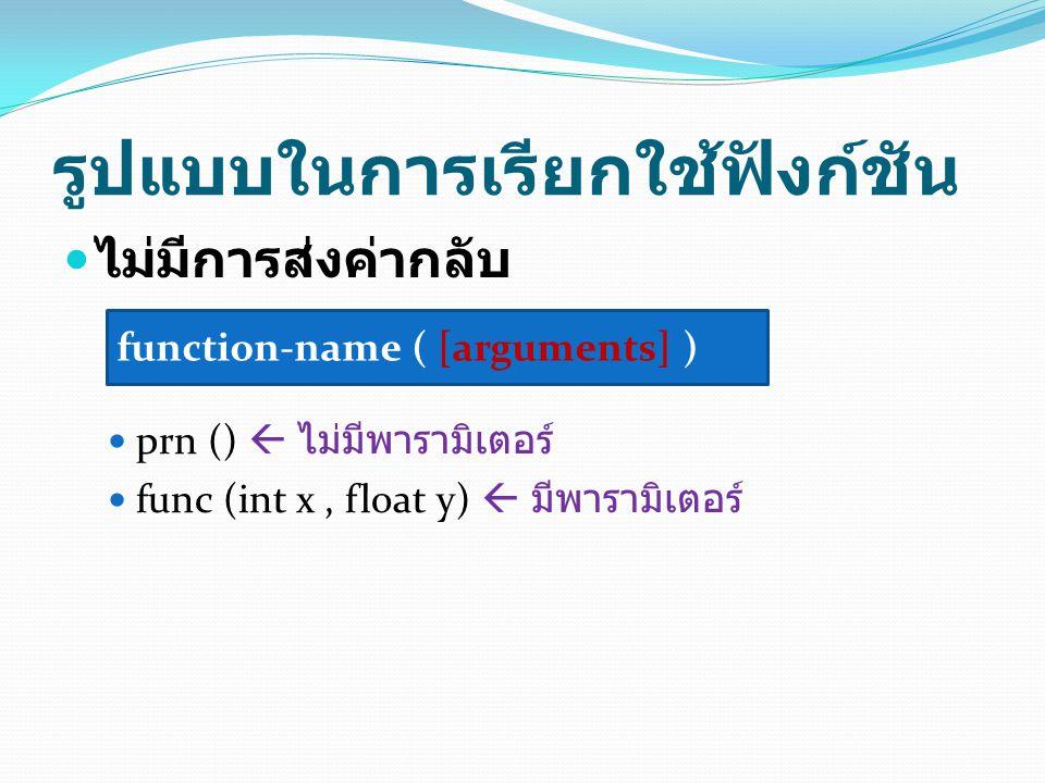 ตัวอย่างการกำหนดและการ เรียกใช้ฟังก์ชัน float area (float a, float b) { return 1.0/2 * a * b; } void func (int x, float y) { printf( answer = %f\n , y / (x * x)); } void main() { int a; float triangle, b; triangle = area(3.5,4.0); scanf( %d %f ,&a,&b); func(a,b); } การกำหนด ฟังก์ชัน การเรียกใช้ฟังก์ชัน ( มีการส่ง ค่ากลับ ) การเรียกใช้ฟังก์ชัน ( ไม่มีการส่งค่า กลับ )