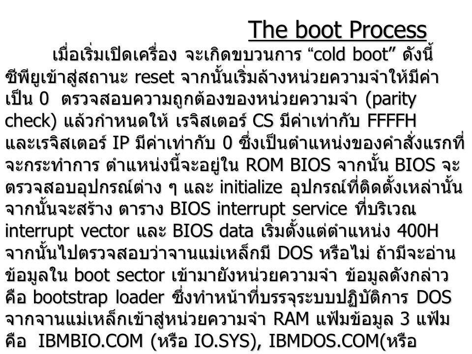 "The boot Process The boot Process เมื่อเริ่มเปิดเครื่อง จะเกิดขบวนการ ""cold boot"" ดังนี้ ซีพียูเข้าสู่สถานะ reset จากนั้นเริ่มล้างหน่วยความจำให้มีค่า"