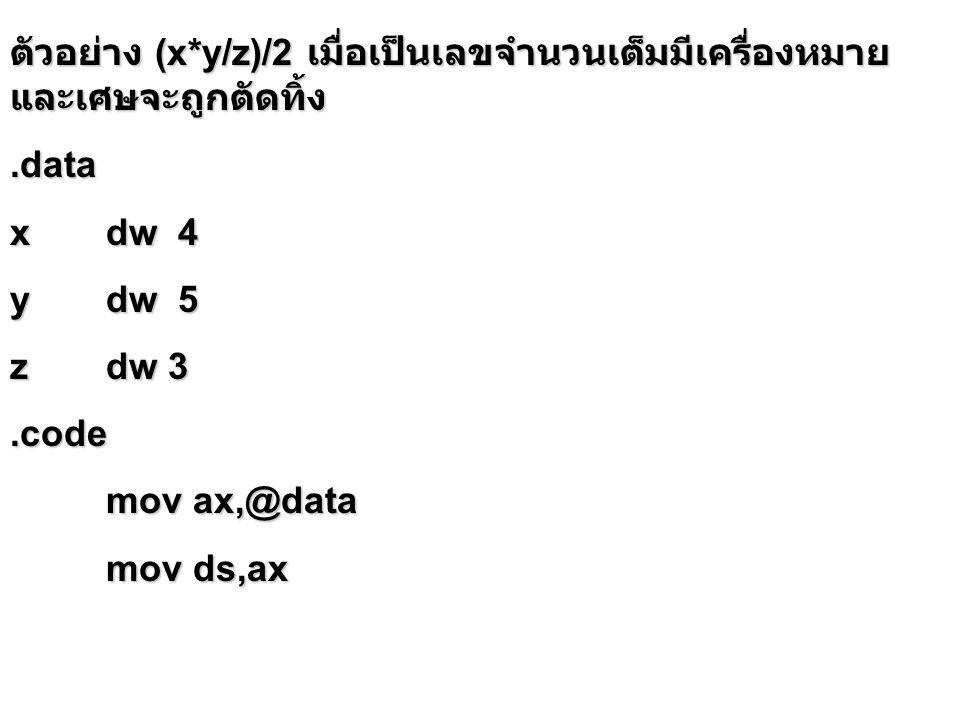 ตัวอย่าง (x*y/z)/2 เมื่อเป็นเลขจำนวนเต็มมีเครื่องหมาย และเศษจะถูกตัดทิ้ง.data xdw 4 ydw 5 zdw 3.code mov ax,@data mov ds,ax