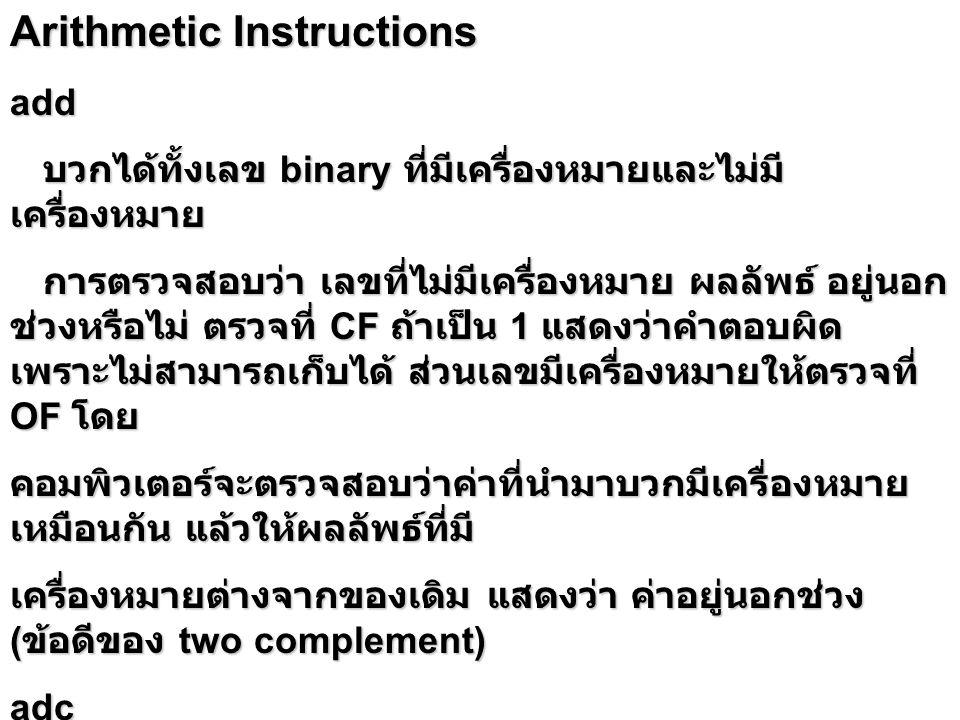 Arithmetic Instructions add บวกได้ทั้งเลข binary ที่มีเครื่องหมายและไม่มี เครื่องหมาย บวกได้ทั้งเลข binary ที่มีเครื่องหมายและไม่มี เครื่องหมาย การตรวจสอบว่า เลขที่ไม่มีเครื่องหมาย ผลลัพธ์ อยู่นอก ช่วงหรือไม่ ตรวจที่ CF ถ้าเป็น 1 แสดงว่าคำตอบผิด เพราะไม่สามารถเก็บได้ ส่วนเลขมีเครื่องหมายให้ตรวจที่ OF โดย การตรวจสอบว่า เลขที่ไม่มีเครื่องหมาย ผลลัพธ์ อยู่นอก ช่วงหรือไม่ ตรวจที่ CF ถ้าเป็น 1 แสดงว่าคำตอบผิด เพราะไม่สามารถเก็บได้ ส่วนเลขมีเครื่องหมายให้ตรวจที่ OF โดย คอมพิวเตอร์จะตรวจสอบว่าค่าที่นำมาบวกมีเครื่องหมาย เหมือนกัน แล้วให้ผลลัพธ์ที่มี เครื่องหมายต่างจากของเดิม แสดงว่า ค่าอยู่นอกช่วง ( ข้อดีของ two complement) adc เป็นการนำ CF มาบวกด้วย เช่น ในกรณีที่ต้องการบวกเลข 32 บิต โดยบวกทีละ 16 บิต inc บวก 1 ที่ operand บวก 1 ที่ operand