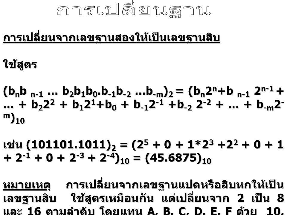 การเปลี่ยนจากเลขฐานสองให้เป็นเลขฐานสิบใช้สูตร (b n b n-1 … b 2 b 1 b 0.b -1 b -2 …b -m ) 2 = (b n 2 n +b n-1 2 n-1 + … + b 2 2 2 + b 1 2 1 +b 0 + b -1 2 -1 +b -2 2 -2 + … + b -m 2 - m ) 10 เช่น (101101.1011) 2 = (2 5 + 0 + 1*2 3 +2 2 + 0 + 1 + 2 -1 + 0 + 2 -3 + 2 -4 ) 10 = (45.6875) 10 หมายเหตุ การเปลี่ยนจากเลขฐานแปดหรือสิบหกให้เป็น เลขฐานสิบ ใช้สูตรเหมือนกัน แต่เปลี่ยนจาก 2 เป็น 8 และ 16 ตามลำดับ โดยแทน A, B, C, D, E, F ด้วย 10, 11, 12, 13, 14, 15 ตามลำดับ