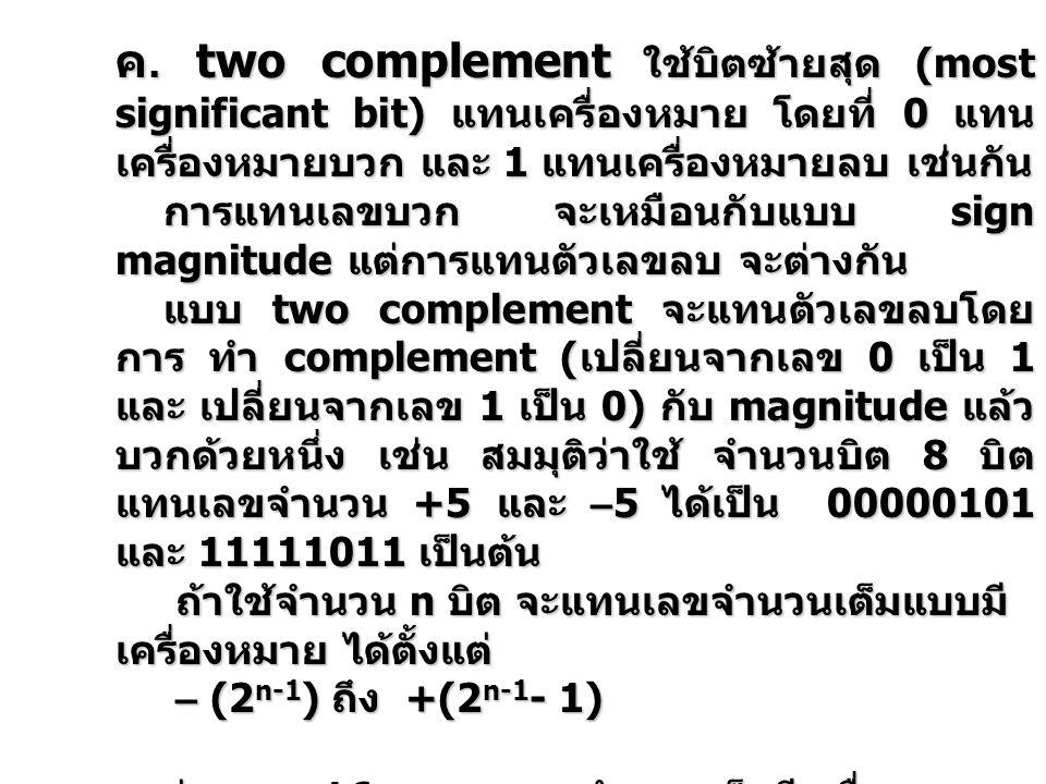 ค. two complement ใช้บิตซ้ายสุด (most significant bit) แทนเครื่องหมาย โดยที่ 0 แทน เครื่องหมายบวก และ 1 แทนเครื่องหมายลบ เช่นกัน การแทนเลขบวก จะเหมือน