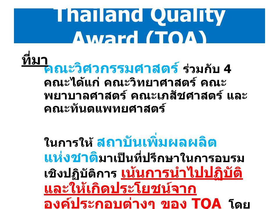 Thailand Quality Award (TQA) กรอบการบริหารงาน TQA และ องค์ประกอบต่างๆ ใน TQA เป็นเสมือน Guideline เพื่อให้คณะ ภาควิชา หรือหน่วยงาน ต่างๆ ได้นำไปประยุกต์ใช้กับการ บริหารงานของตน โดยการเปรียบเทียบสภาพการทำงานในปัจจุบัน ว่าระบบการบริหารจัดการของหน่วยงานยัง ขาดตกบกพร่องเรื่องใด และ มองเห็นโอกาสในการพัฒนาที่ดีขึ้น สิ่งเหล่านี้จะสร้างประโยชน์ให้กับทั้งตัว ผู้ปฏิบัติงาน ( ทำงานมีประสิทธิภาพขึ้น เป็นระบบ ขึ้น ง่ายขึ้น ) หน่วยงานและองค์กร ( เกิด ประสิทธิภาพ และเกิดการพัฒนา ) มากกว่า การมุ่งเน้นเพื่อยื่นขอรางวัล