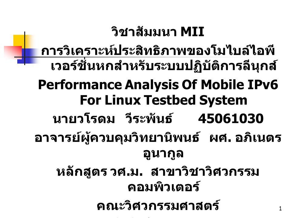 1 วิชาสัมมนา MII การวิเคราะห์ประสิทธิภาพของโมไบล์ไอพี เวอร์ชั่นหกสำหรับระบบปฏิบัติการลีนุกส์ Performance Analysis Of Mobile IPv6 For Linux Testbed System นายวโรดม วีระพันธ์ 45061030 อาจารย์ผู้ควบคุมวิทยานิพนธ์ผศ.